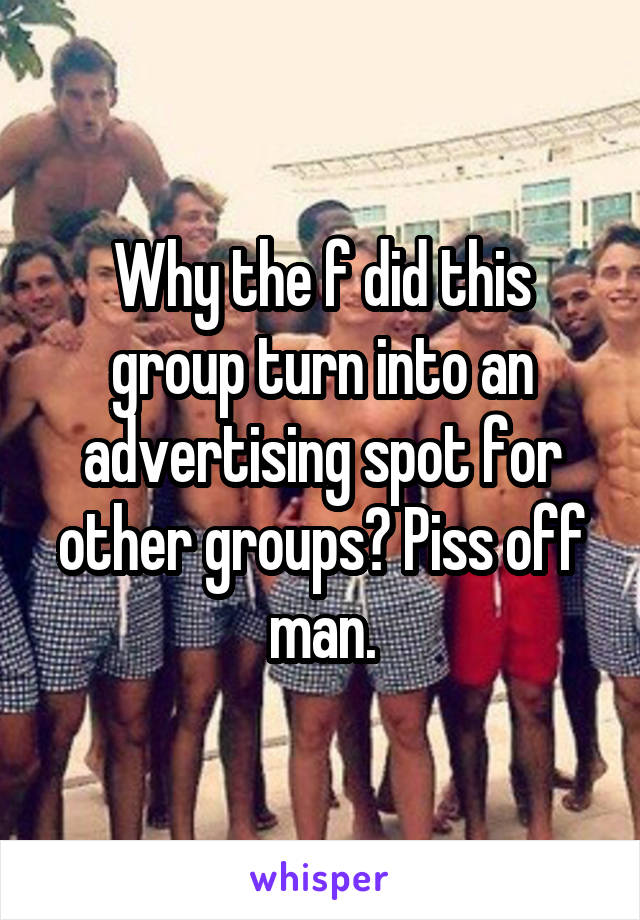 Why the f did this group turn into an advertising spot for other groups? Piss off man.