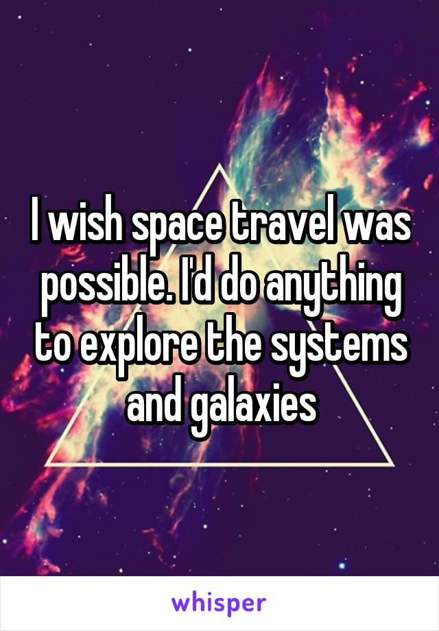 I wish space travel was possible. I'd do anything to explore the systems and galaxies