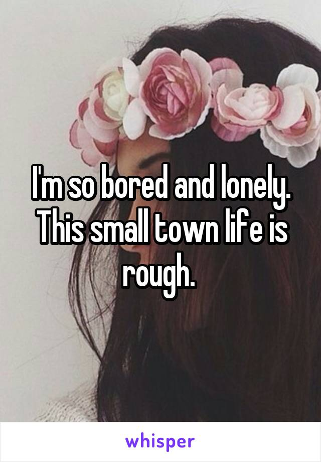 I'm so bored and lonely. This small town life is rough.
