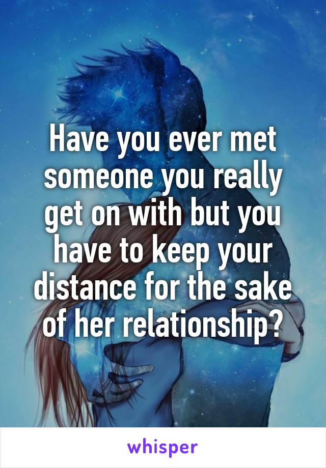 Have you ever met someone you really get on with but you have to keep your distance for the sake of her relationship?