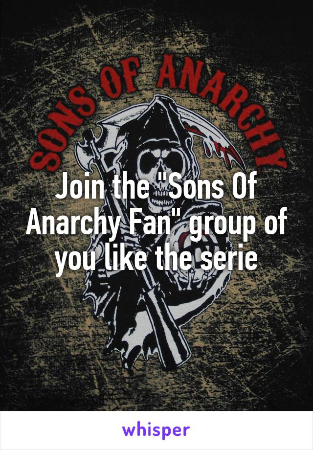 """Join the """"Sons Of Anarchy Fan"""" group of you like the serie"""