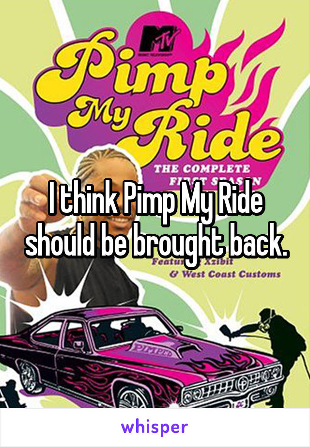 I think Pimp My Ride should be brought back.