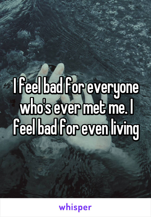 I feel bad for everyone who's ever met me. I feel bad for even living
