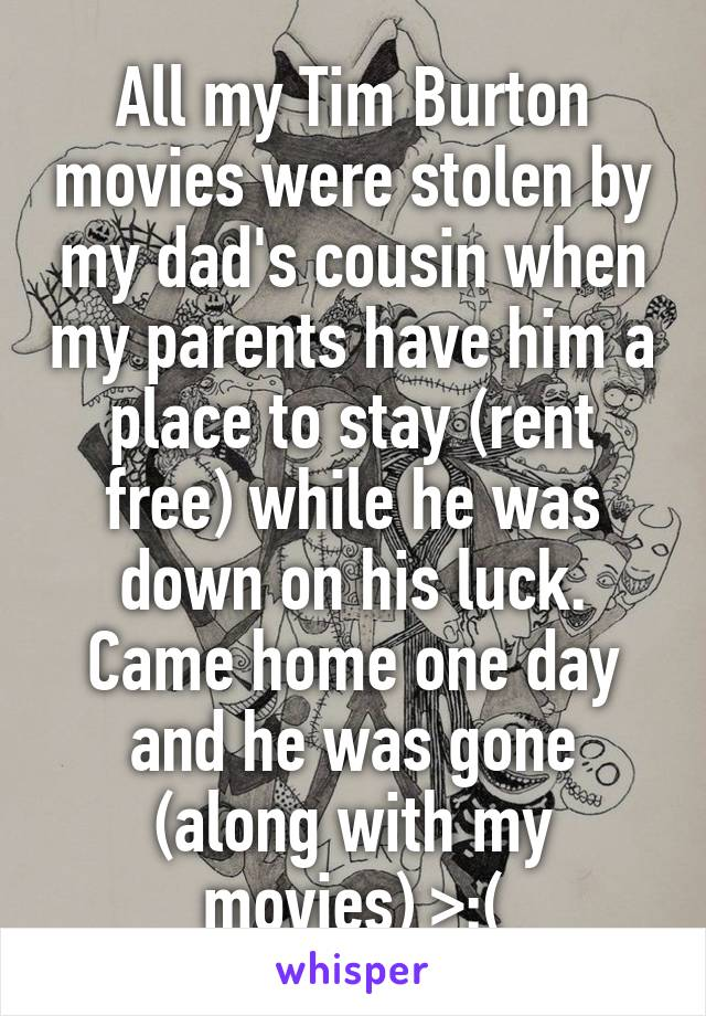All my Tim Burton movies were stolen by my dad's cousin when my parents have him a place to stay (rent free) while he was down on his luck. Came home one day and he was gone (along with my movies) >:(