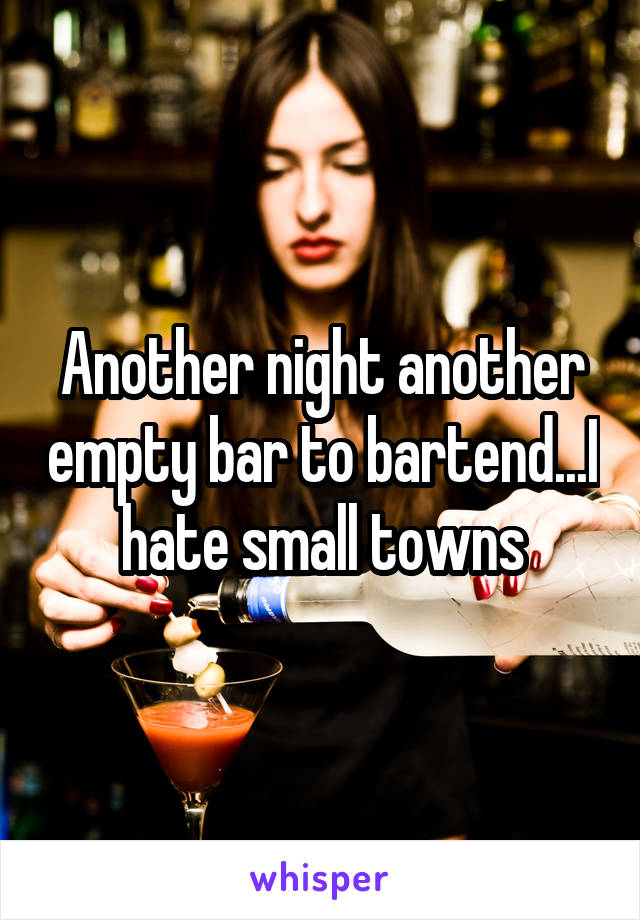 Another night another empty bar to bartend...I hate small towns