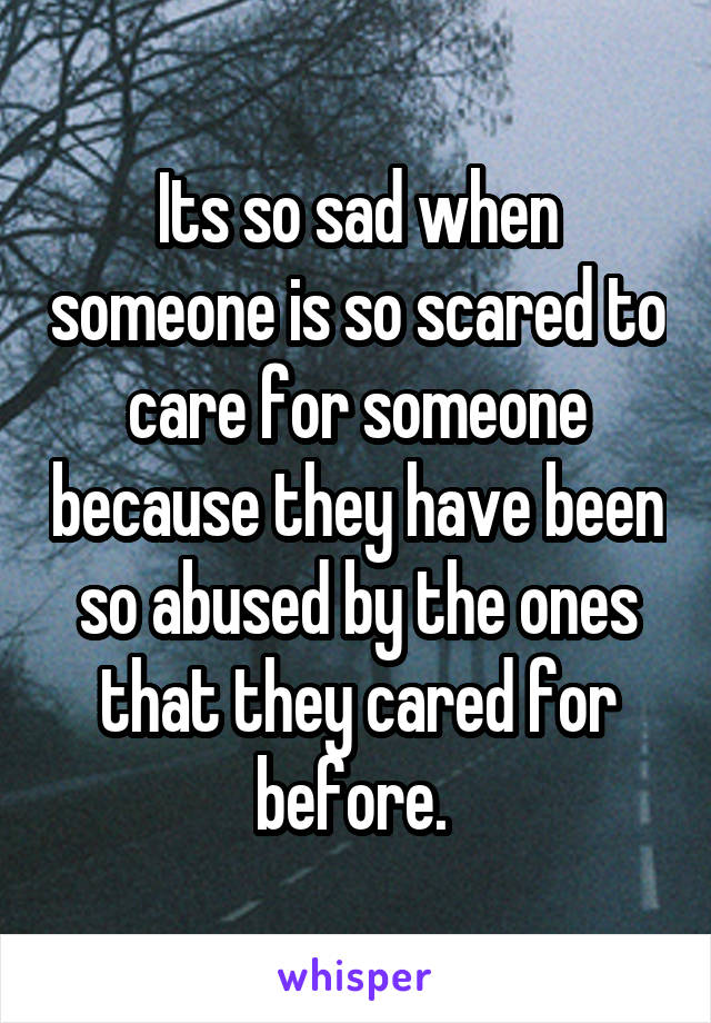 Its so sad when someone is so scared to care for someone because they have been so abused by the ones that they cared for before.