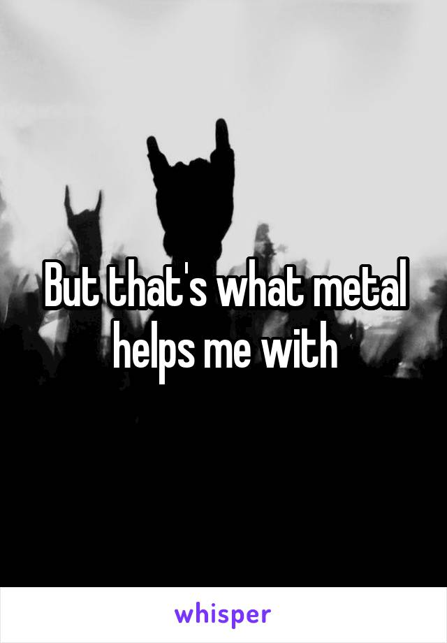 But that's what metal helps me with