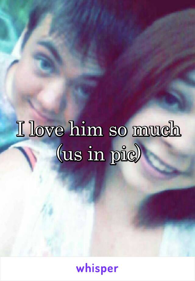 I love him so much (us in pic)