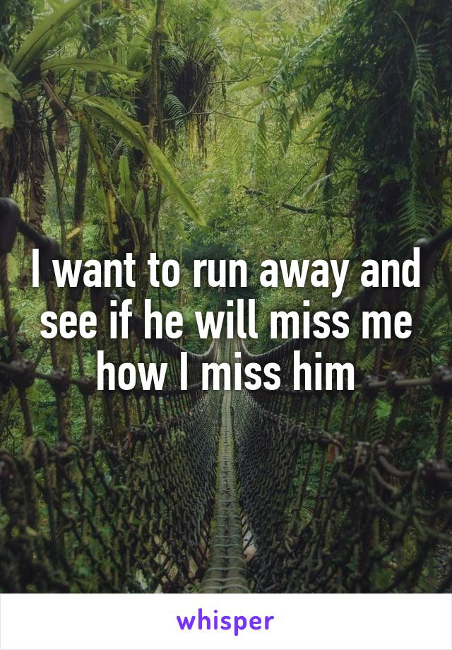 I want to run away and see if he will miss me how I miss him