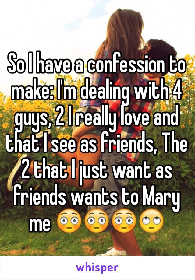 So I have a confession to make: I'm dealing with 4 guys, 2 I really love and that I see as friends, The 2 that I just want as friends wants to Mary me 😳😳😳🙄