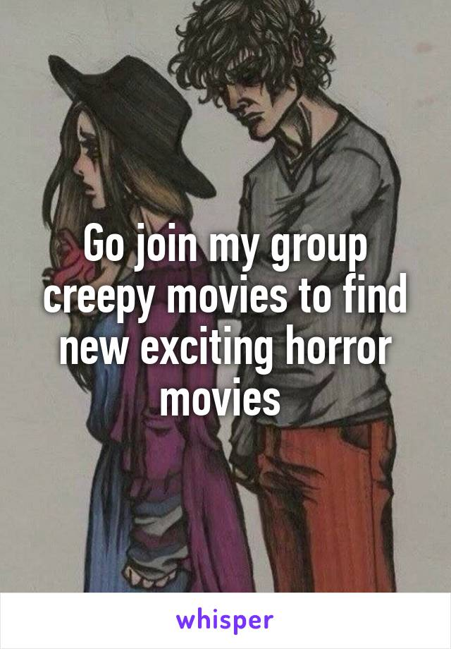 Go join my group creepy movies to find new exciting horror movies