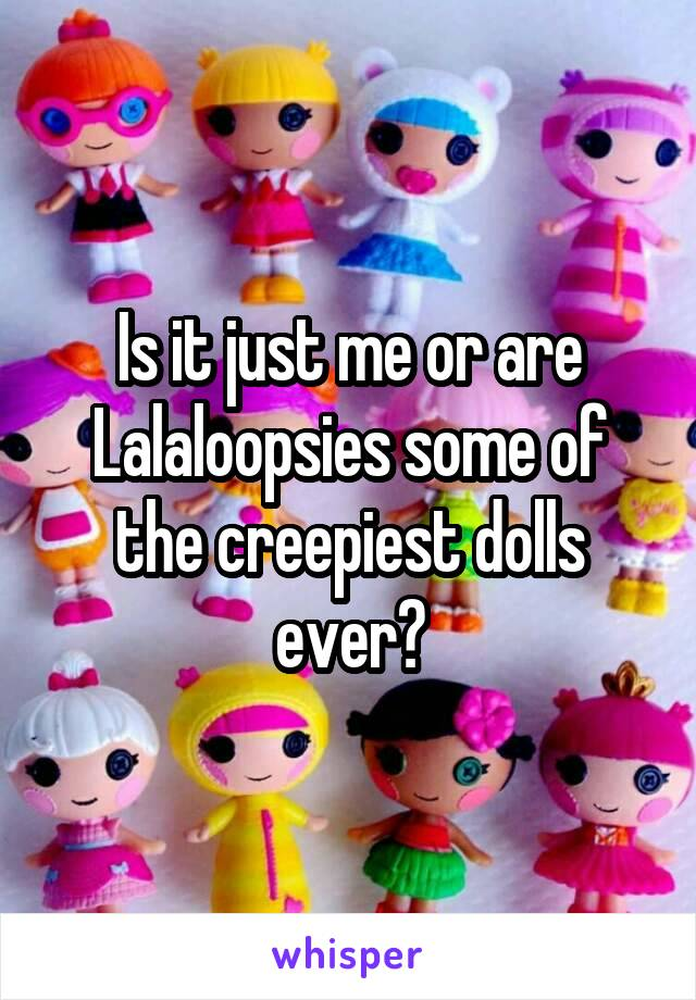 Is it just me or are Lalaloopsies some of the creepiest dolls ever?