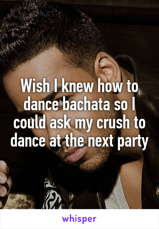 Wish I knew how to dance bachata so I could ask my crush to dance at the next party