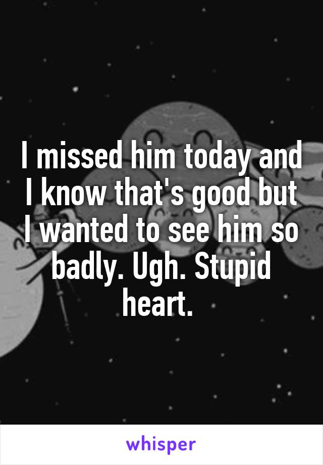 I missed him today and I know that's good but I wanted to see him so badly. Ugh. Stupid heart.
