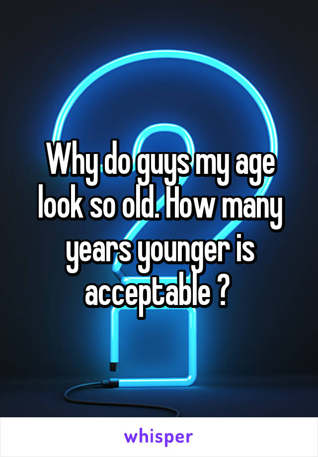 Why do guys my age look so old. How many years younger is acceptable ?