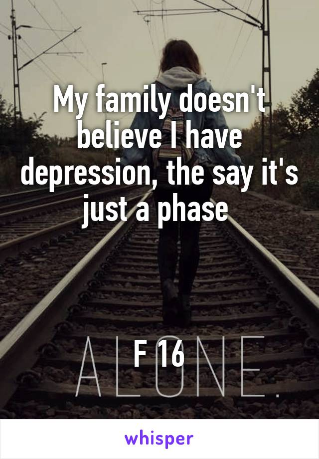 My family doesn't believe I have depression, the say it's just a phase     F 16