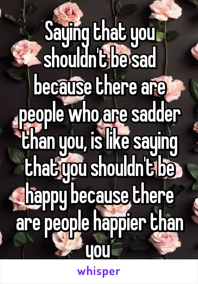 Saying that you shouldn't be sad because there are people who are sadder than you, is like saying that you shouldn't be happy because there are people happier than you