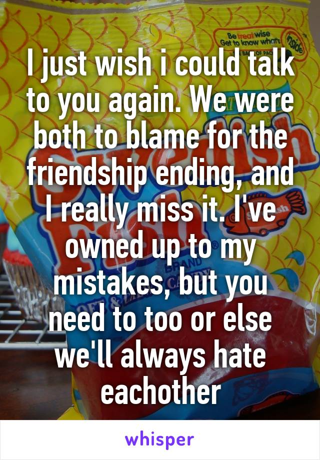 I just wish i could talk to you again. We were both to blame for the friendship ending, and I really miss it. I've owned up to my mistakes, but you need to too or else we'll always hate eachother
