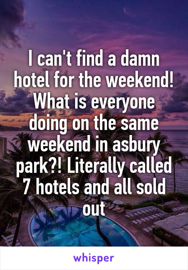 I can't find a damn hotel for the weekend! What is everyone doing on the same weekend in asbury park?! Literally called 7 hotels and all sold out