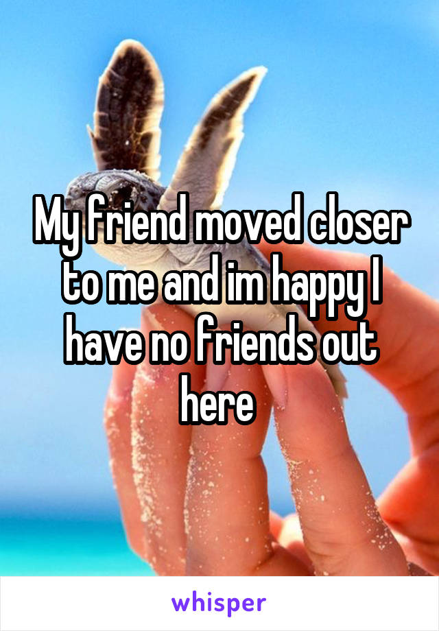 My friend moved closer to me and im happy I have no friends out here