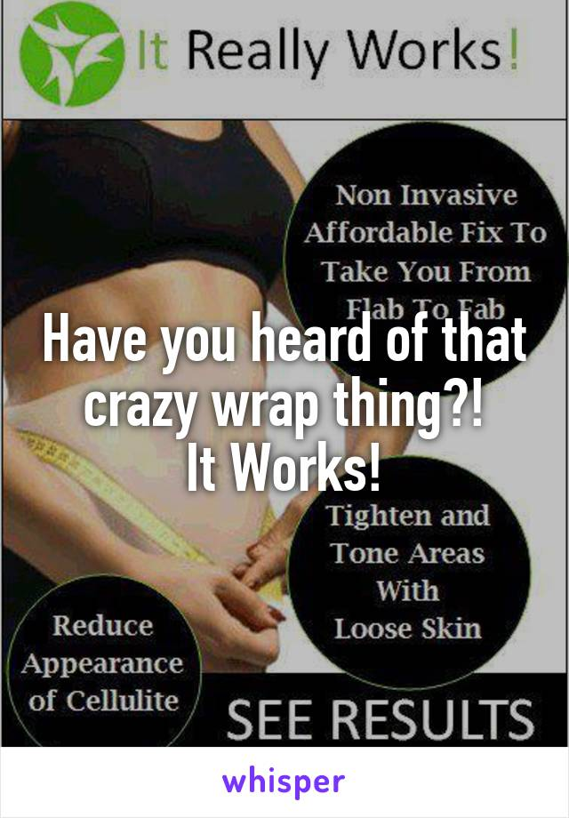 Have you heard of that crazy wrap thing?! It Works!