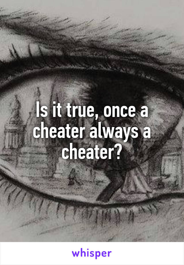 Is it true, once a cheater always a cheater?