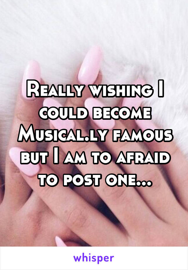 Really wishing I could become Musical.ly famous but I am to afraid to post one...
