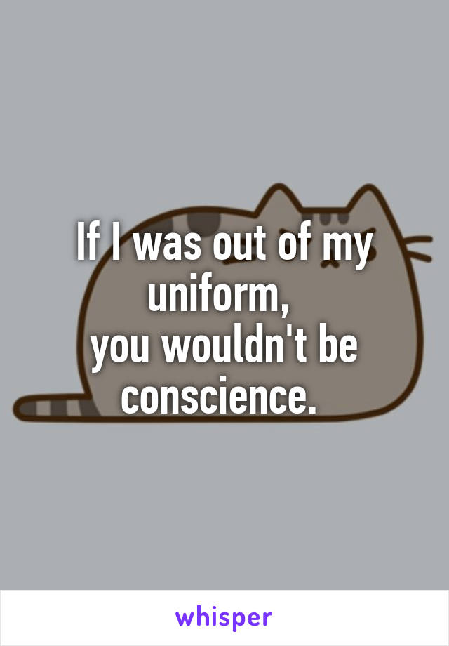 If I was out of my uniform,  you wouldn't be conscience.