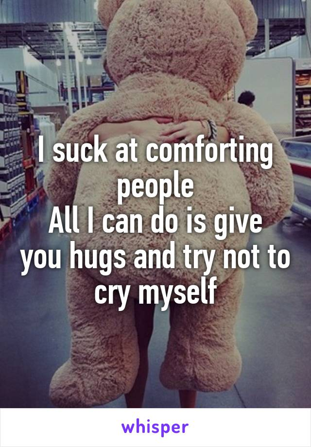 I suck at comforting people All I can do is give you hugs and try not to cry myself