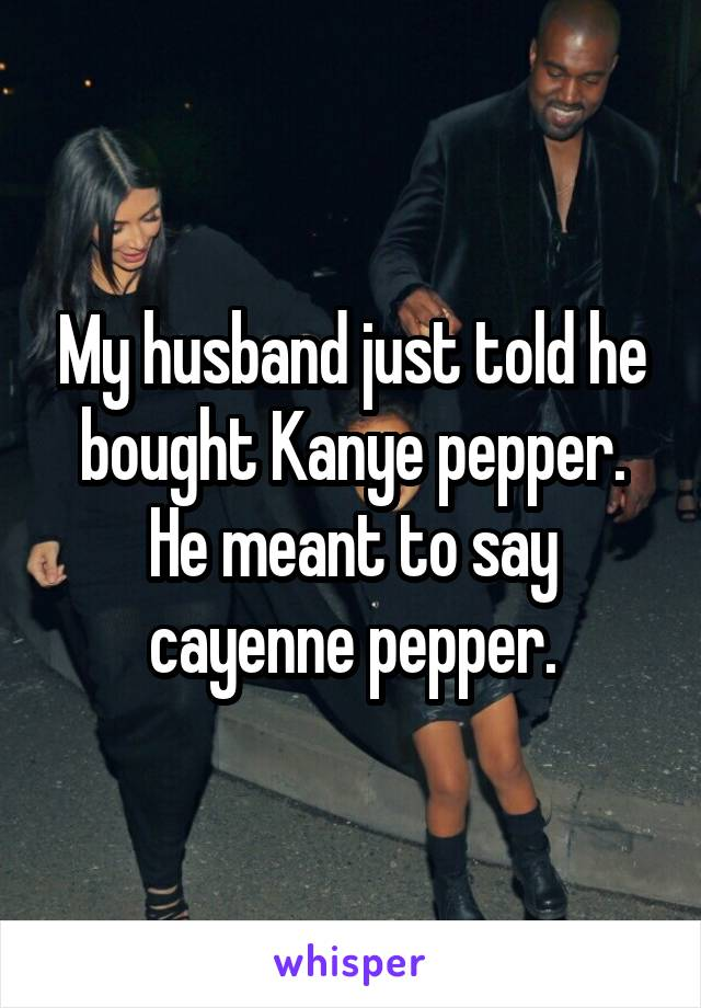My husband just told he bought Kanye pepper. He meant to say cayenne pepper.