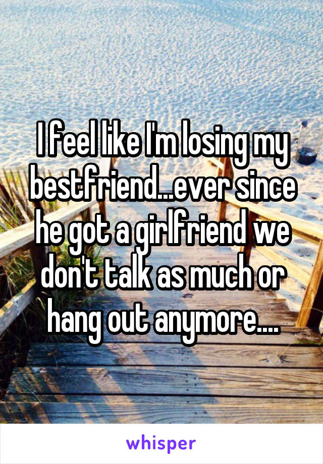 I feel like I'm losing my bestfriend...ever since he got a girlfriend we don't talk as much or hang out anymore....