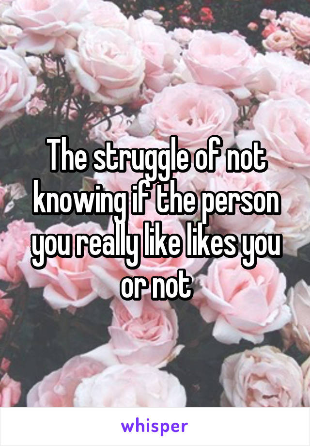 The struggle of not knowing if the person you really like likes you or not