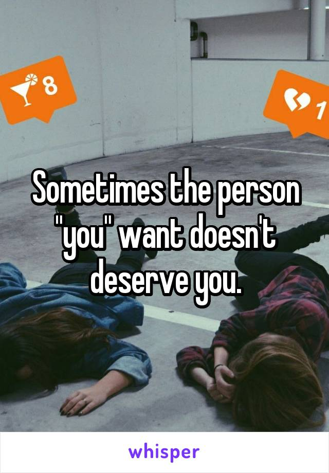 "Sometimes the person ""you"" want doesn't deserve you."