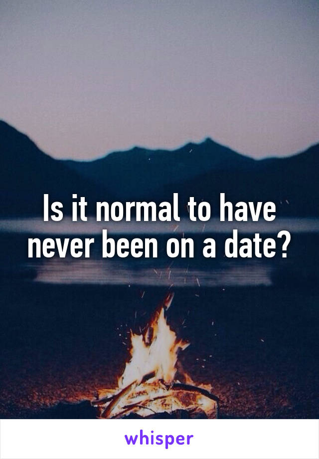 Is it normal to have never been on a date?