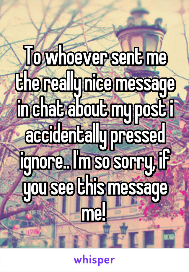 To whoever sent me the really nice message in chat about my post i accidentally pressed ignore.. I'm so sorry, if you see this message me!