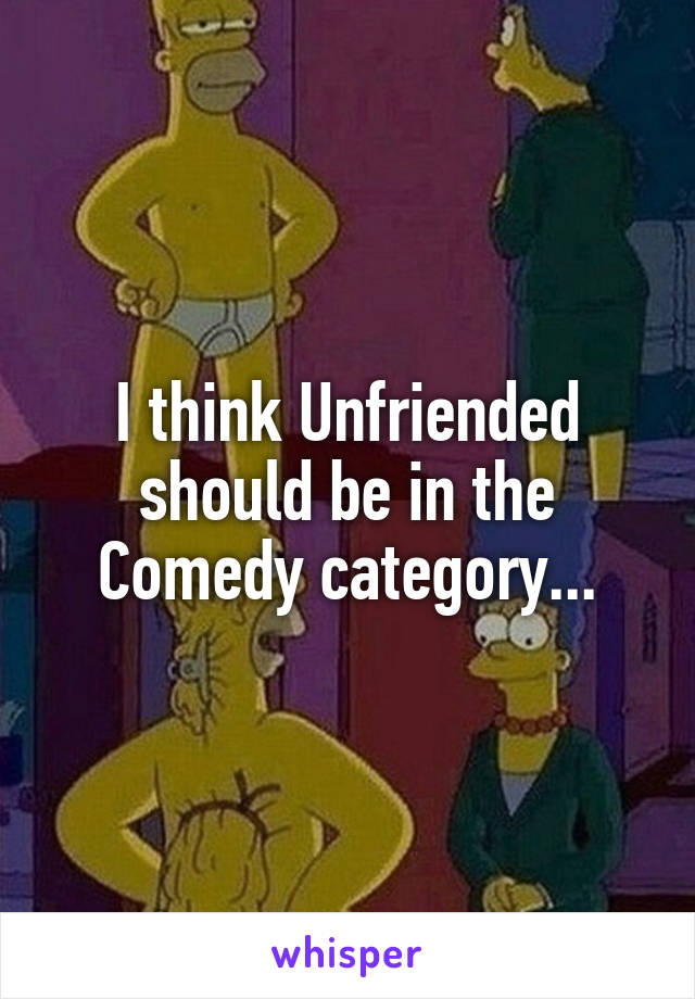I think Unfriended should be in the Comedy category...