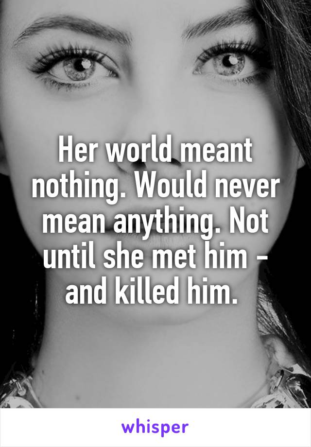 Her world meant nothing. Would never mean anything. Not until she met him - and killed him.