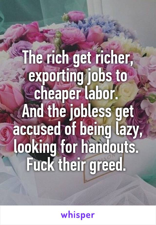 The rich get richer, exporting jobs to cheaper labor.  And the jobless get accused of being lazy, looking for handouts.  Fuck their greed.