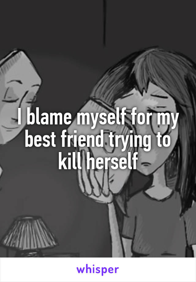 I blame myself for my best friend trying to kill herself