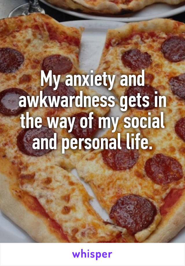 My anxiety and awkwardness gets in the way of my social and personal life.
