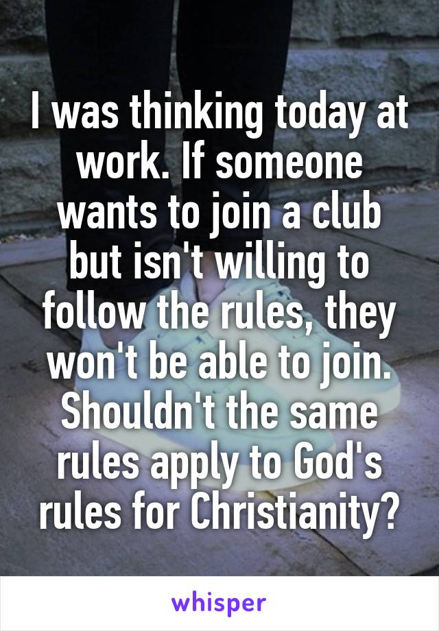 I was thinking today at work. If someone wants to join a club but isn't willing to follow the rules, they won't be able to join. Shouldn't the same rules apply to God's rules for Christianity?