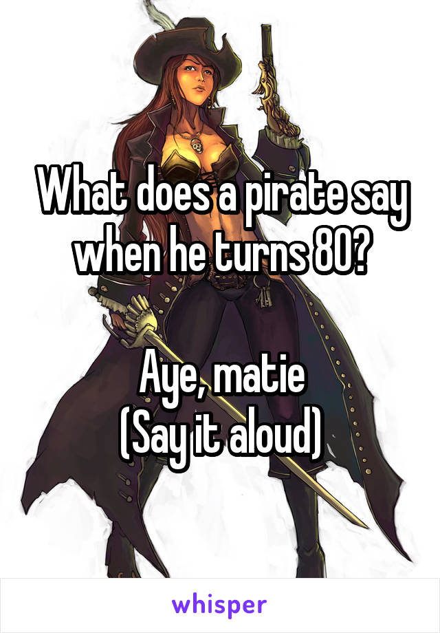 What does a pirate say when he turns 80?  Aye, matie (Say it aloud)