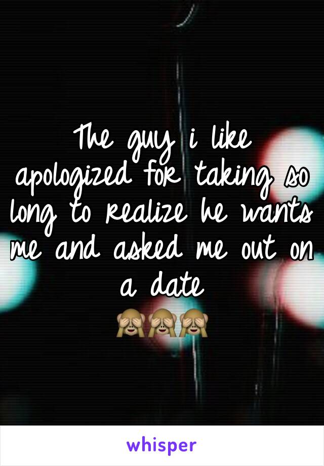 The guy i like apologized for taking so long to realize he wants me and asked me out on a date 🙈🙈🙈