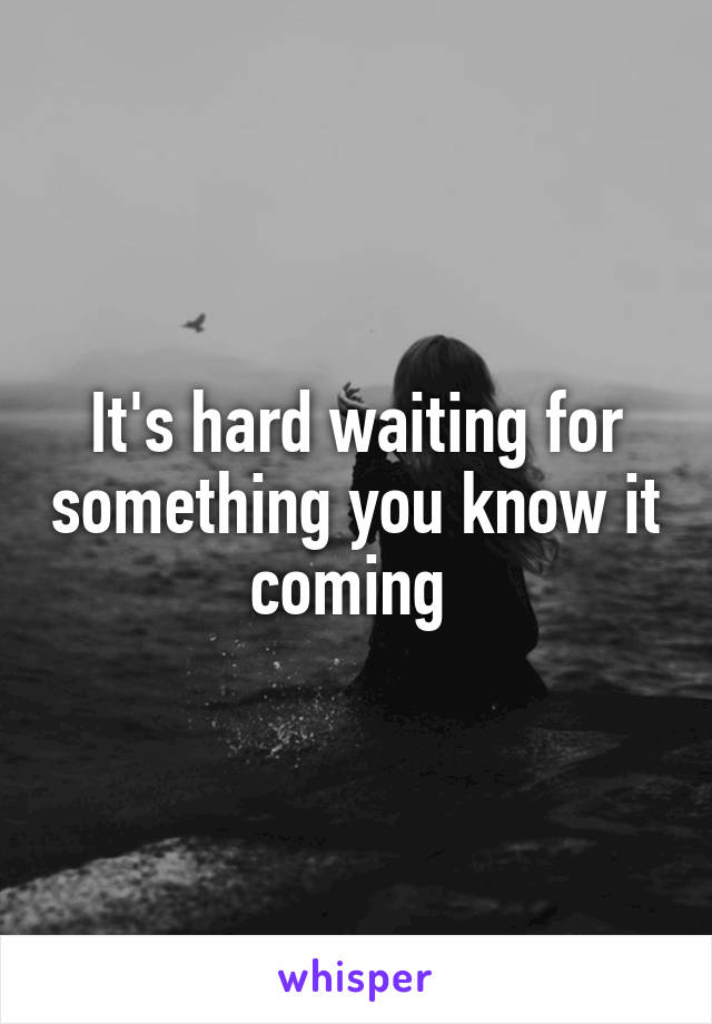 It's hard waiting for something you know it coming