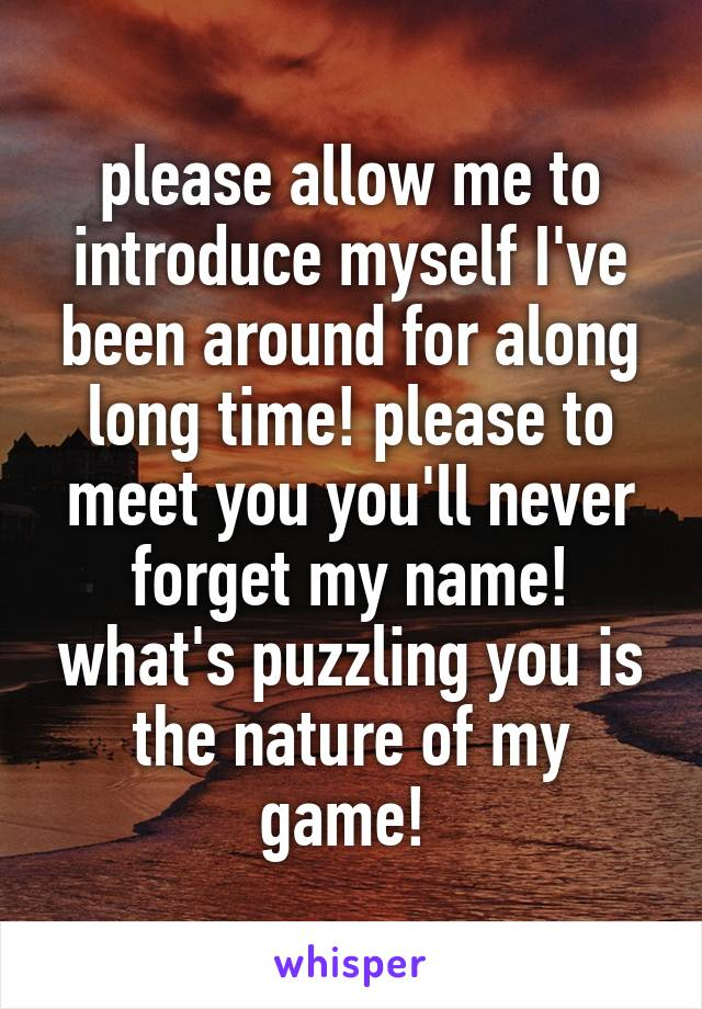 please allow me to introduce myself I've been around for along long time! please to meet you you'll never forget my name! what's puzzling you is the nature of my game!