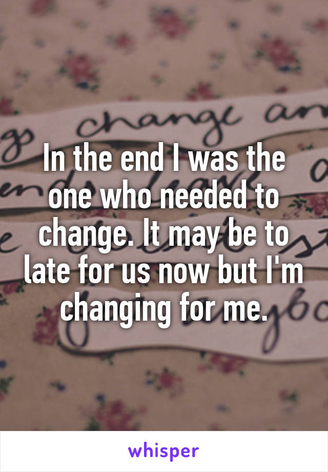 In the end I was the one who needed to change. It may be to late for us now but I'm changing for me.