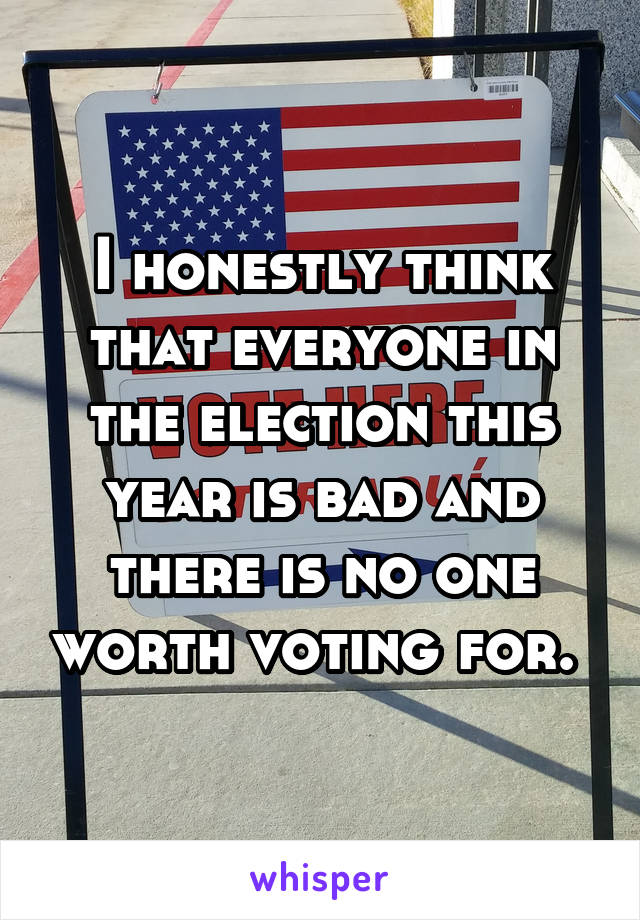 I honestly think that everyone in the election this year is bad and there is no one worth voting for.