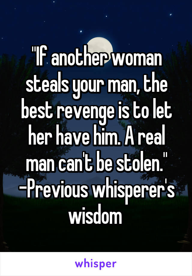 """""""If another woman steals your man, the best revenge is to let her have him. A real man can't be stolen."""" -Previous whisperer's wisdom"""
