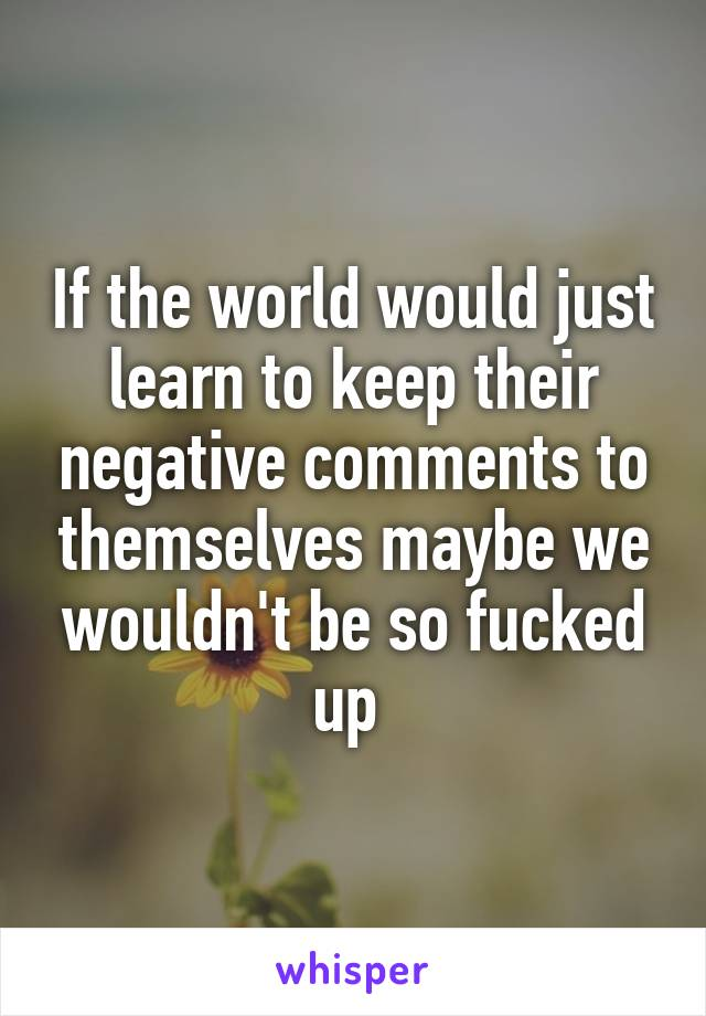 If the world would just learn to keep their negative comments to themselves maybe we wouldn't be so fucked up