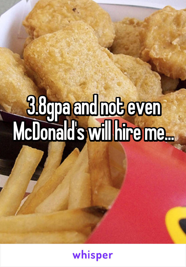 3.8gpa and not even McDonald's will hire me...